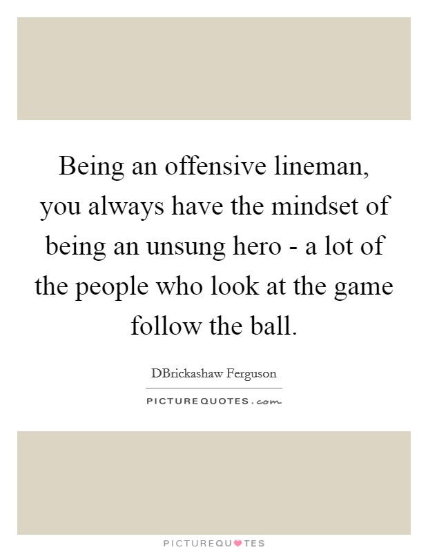 Being an offensive lineman, you always have the mindset of being an unsung hero - a lot of the people who look at the game follow the ball Picture Quote #1