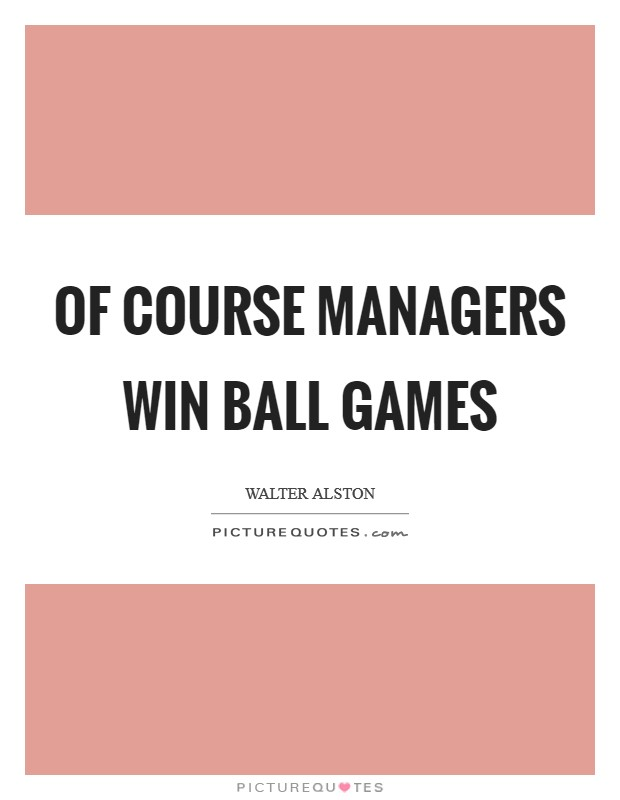 Of course managers win ball games Picture Quote #1