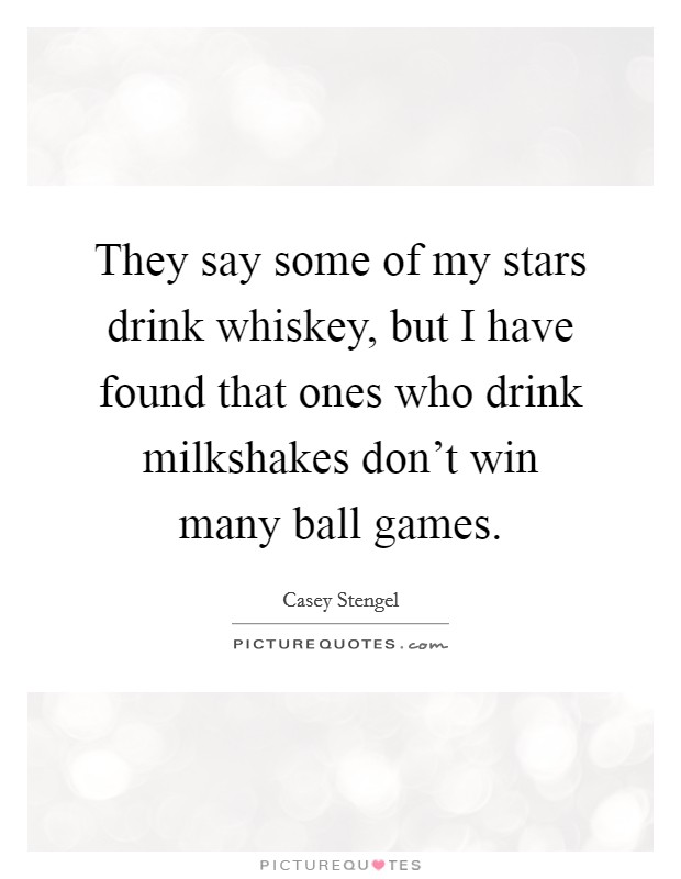 They say some of my stars drink whiskey, but I have found that ones who drink milkshakes don't win many ball games Picture Quote #1