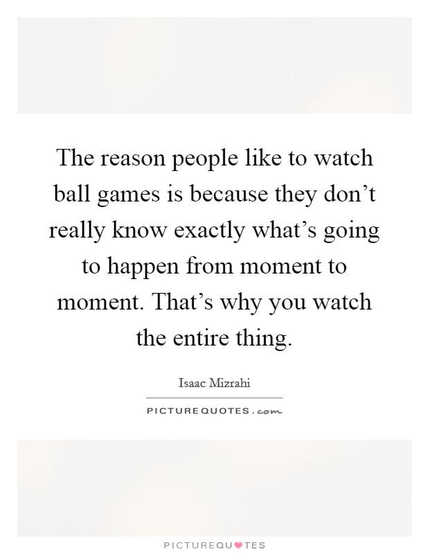 The reason people like to watch ball games is because they don't really know exactly what's going to happen from moment to moment. That's why you watch the entire thing Picture Quote #1