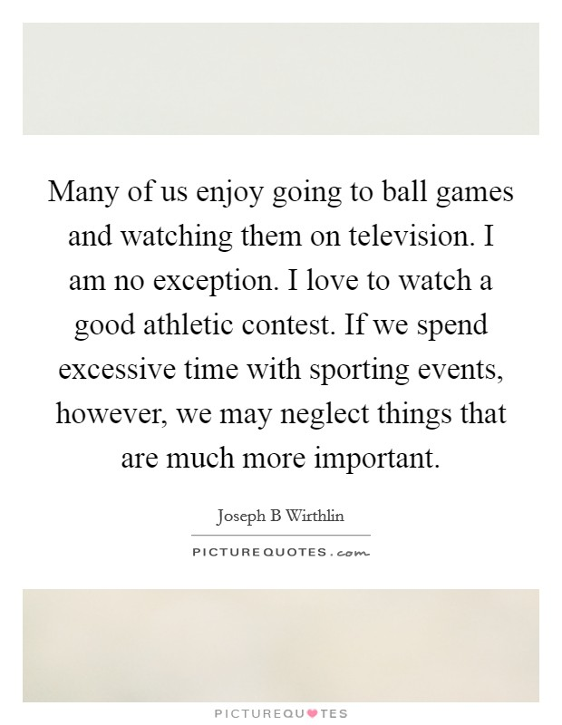 Many of us enjoy going to ball games and watching them on television. I am no exception. I love to watch a good athletic contest. If we spend excessive time with sporting events, however, we may neglect things that are much more important Picture Quote #1