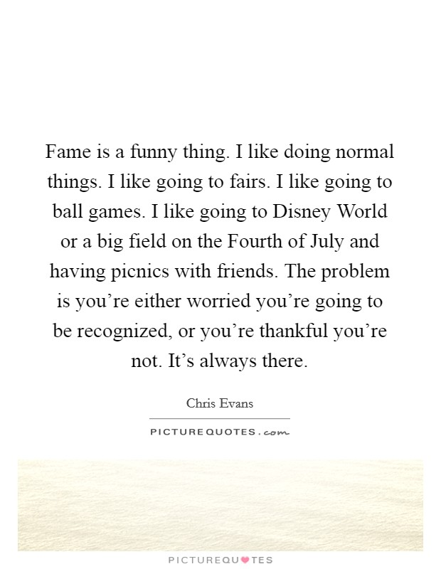 Fame is a funny thing. I like doing normal things. I like going to fairs. I like going to ball games. I like going to Disney World or a big field on the Fourth of July and having picnics with friends. The problem is you're either worried you're going to be recognized, or you're thankful you're not. It's always there Picture Quote #1