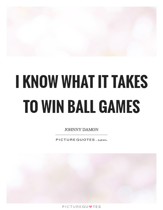 I know what it takes to win ball games Picture Quote #1