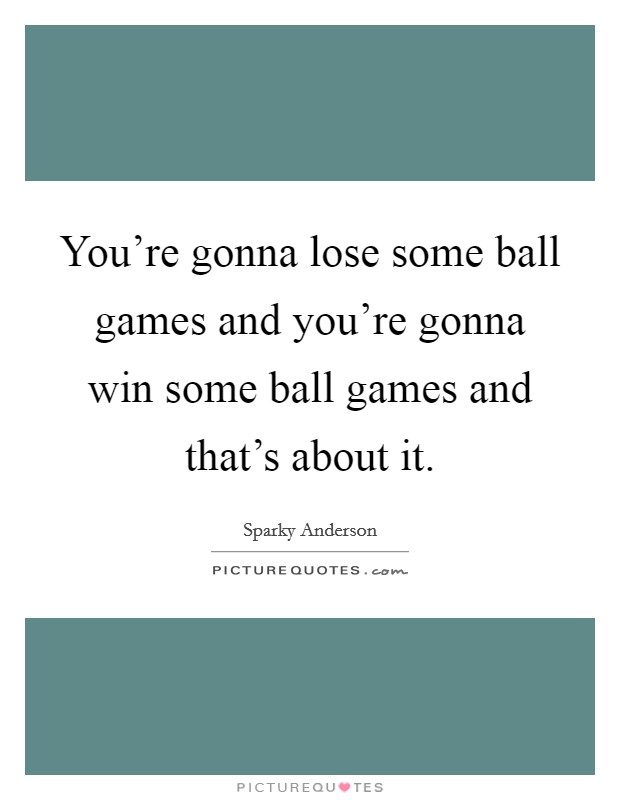 You're gonna lose some ball games and you're gonna win some ball games and that's about it Picture Quote #1