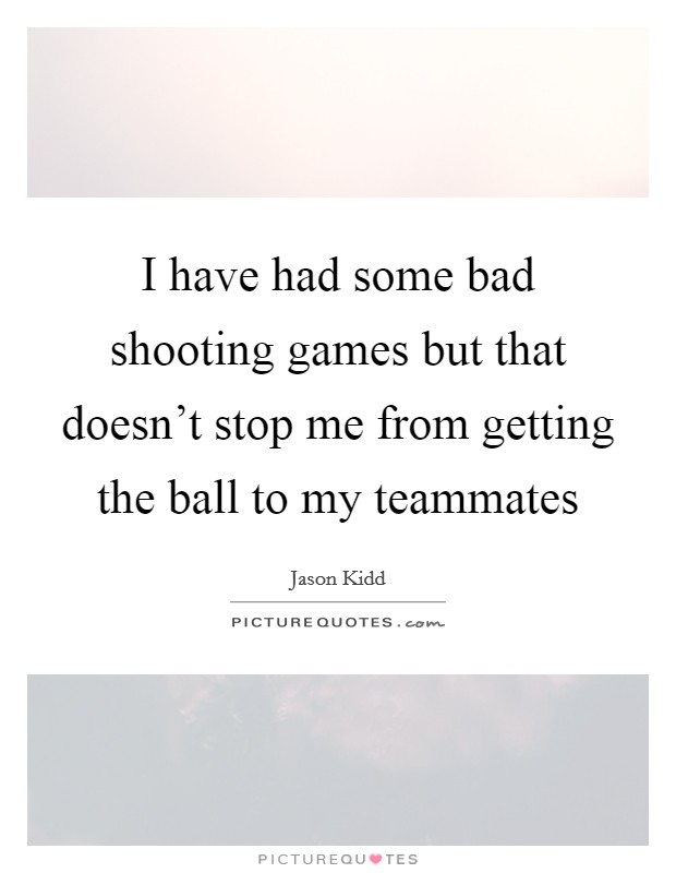I have had some bad shooting games but that doesn't stop me from getting the ball to my teammates Picture Quote #1