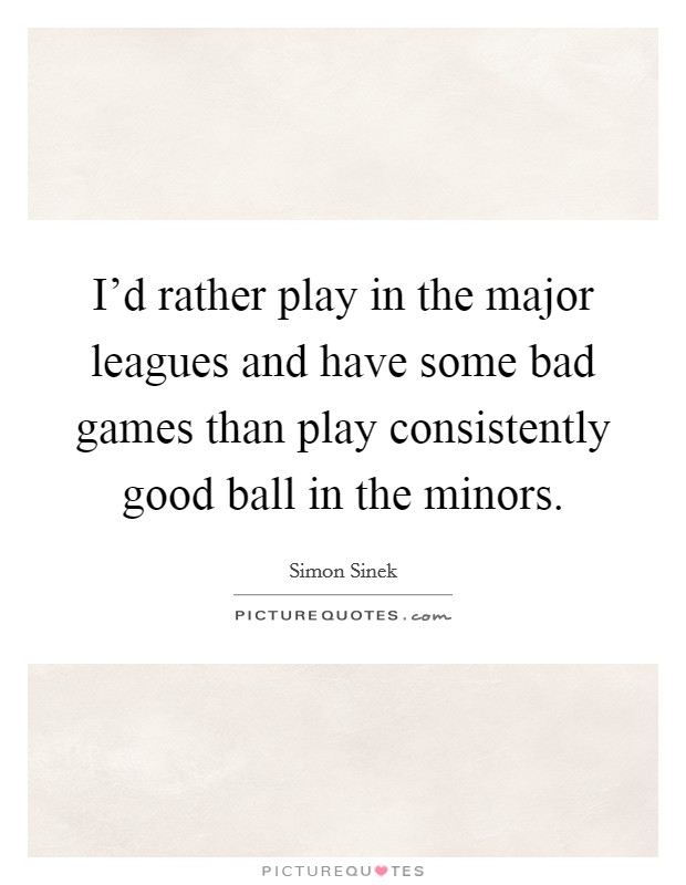 I'd rather play in the major leagues and have some bad games than play consistently good ball in the minors Picture Quote #1
