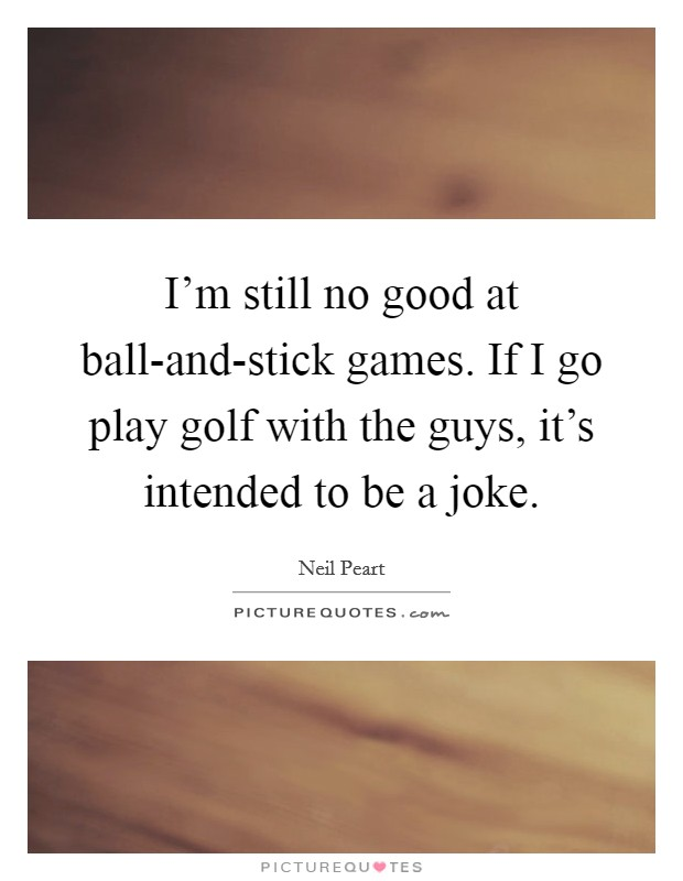 I'm still no good at ball-and-stick games. If I go play golf with the guys, it's intended to be a joke Picture Quote #1