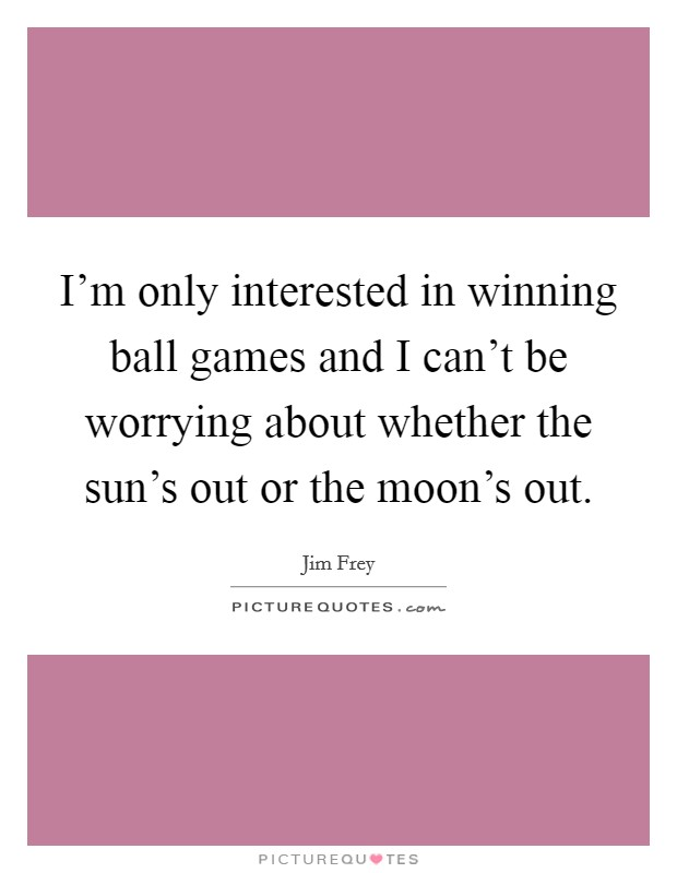I'm only interested in winning ball games and I can't be worrying about whether the sun's out or the moon's out Picture Quote #1