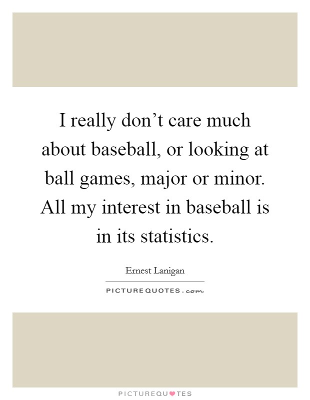 I really don't care much about baseball, or looking at ball games, major or minor. All my interest in baseball is in its statistics Picture Quote #1