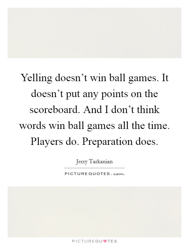 Yelling doesn't win ball games. It doesn't put any points on the scoreboard. And I don't think words win ball games all the time. Players do. Preparation does Picture Quote #1