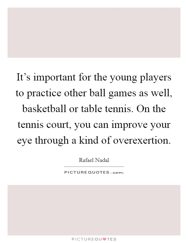 It's important for the young players to practice other ball games as well, basketball or table tennis. On the tennis court, you can improve your eye through a kind of overexertion Picture Quote #1