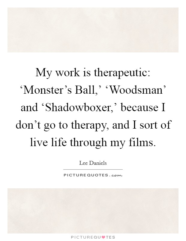 My work is therapeutic: 'Monster's Ball,' 'Woodsman' and 'Shadowboxer,' because I don't go to therapy, and I sort of live life through my films Picture Quote #1