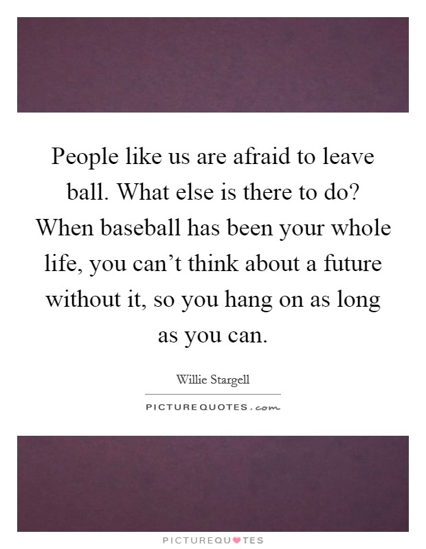 People like us are afraid to leave ball. What else is there to do? When baseball has been your whole life, you can't think about a future without it, so you hang on as long as you can Picture Quote #1