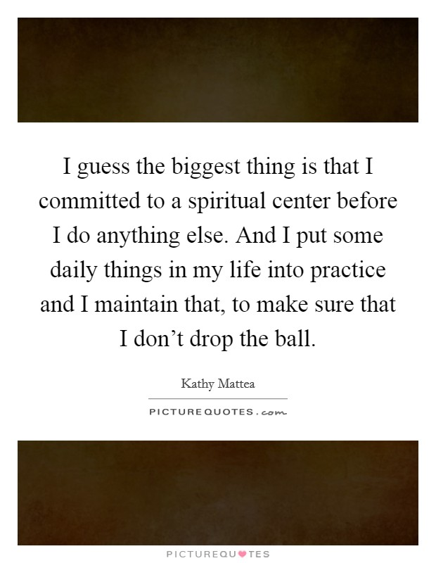 I guess the biggest thing is that I committed to a spiritual center before I do anything else. And I put some daily things in my life into practice and I maintain that, to make sure that I don't drop the ball Picture Quote #1