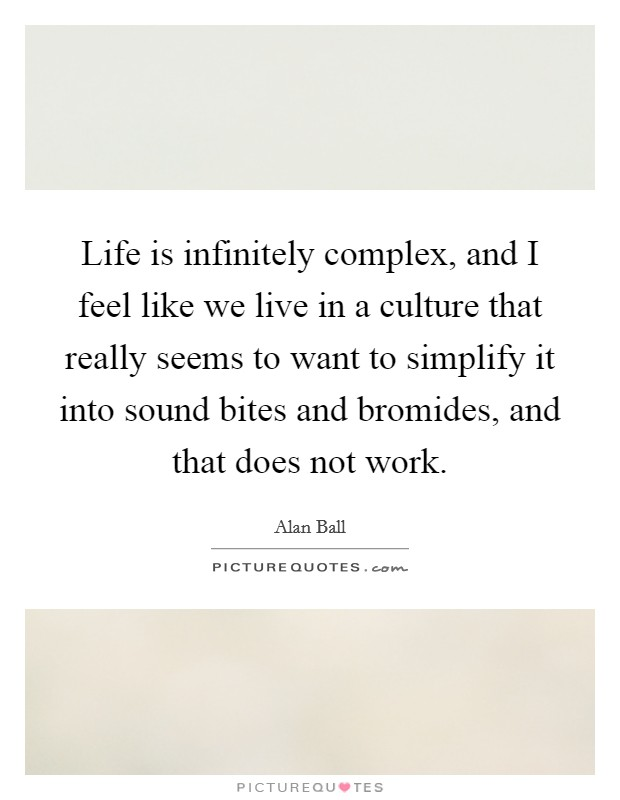 Life is infinitely complex, and I feel like we live in a culture that really seems to want to simplify it into sound bites and bromides, and that does not work Picture Quote #1