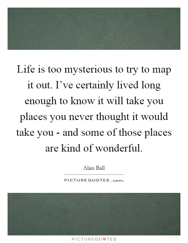 Life is too mysterious to try to map it out. I've certainly lived long enough to know it will take you places you never thought it would take you - and some of those places are kind of wonderful Picture Quote #1