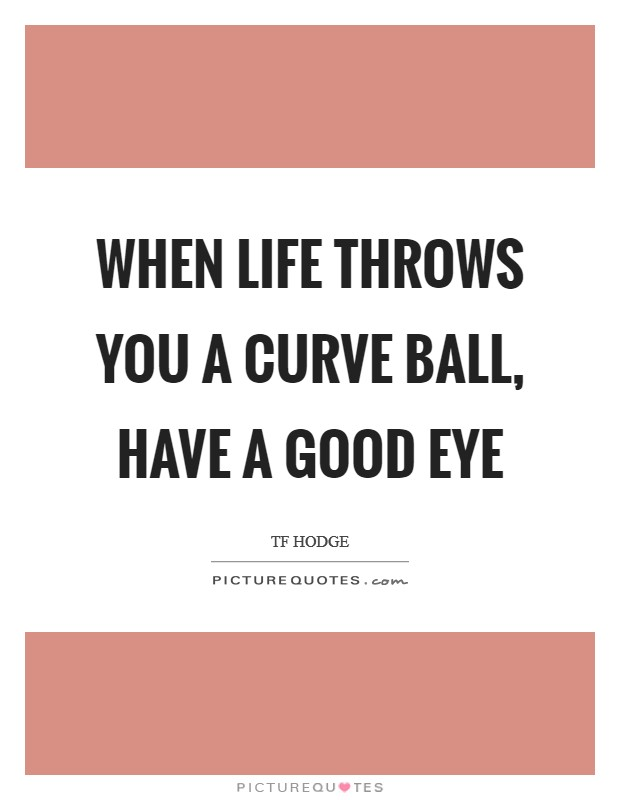 When life throws you a curve ball, have a good eye Picture Quote #1