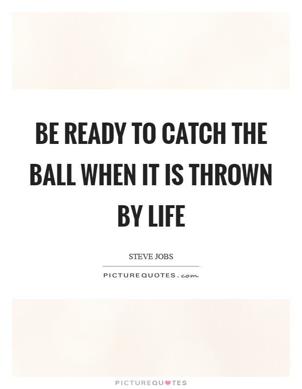 Be ready to catch the ball when it is thrown by life Picture Quote #1