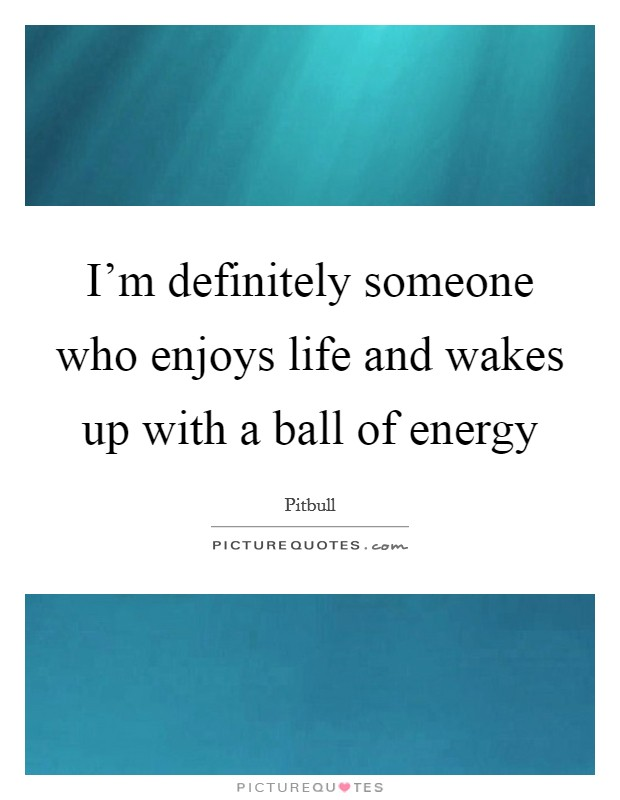 I'm definitely someone who enjoys life and wakes up with a ball of energy Picture Quote #1