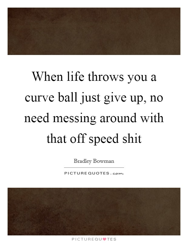 When life throws you a curve ball just give up, no need messing around with that off speed shit Picture Quote #1