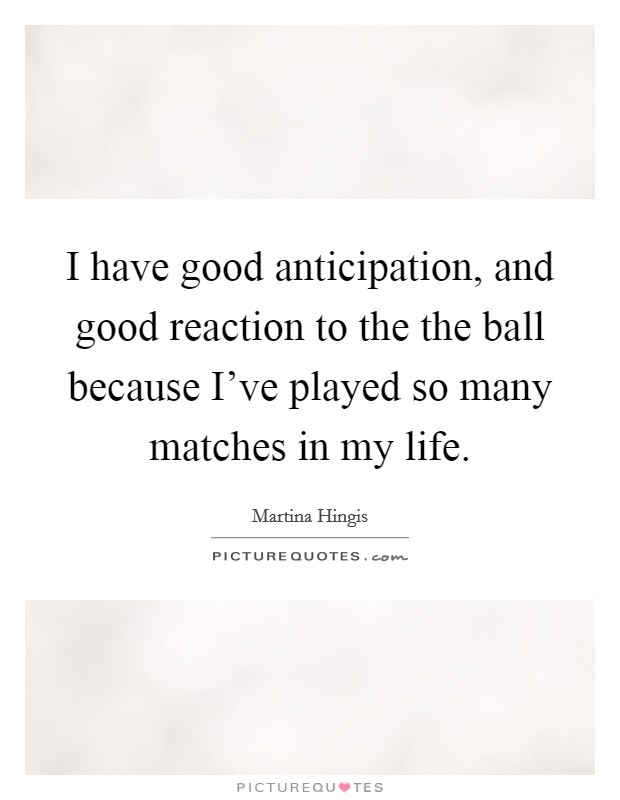 I have good anticipation, and good reaction to the the ball because I've played so many matches in my life Picture Quote #1