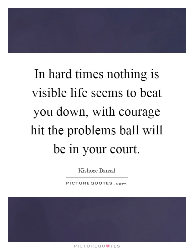 In hard times nothing is visible life seems to beat you down, with courage hit the problems ball will be in your court Picture Quote #1