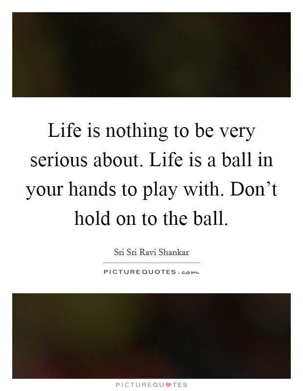 Life is nothing to be very serious about. Life is a ball in your hands to play with. Don't hold on to the ball Picture Quote #1