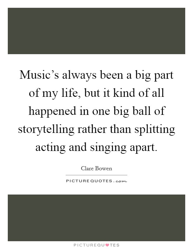 Music's always been a big part of my life, but it kind of all happened in one big ball of storytelling rather than splitting acting and singing apart Picture Quote #1