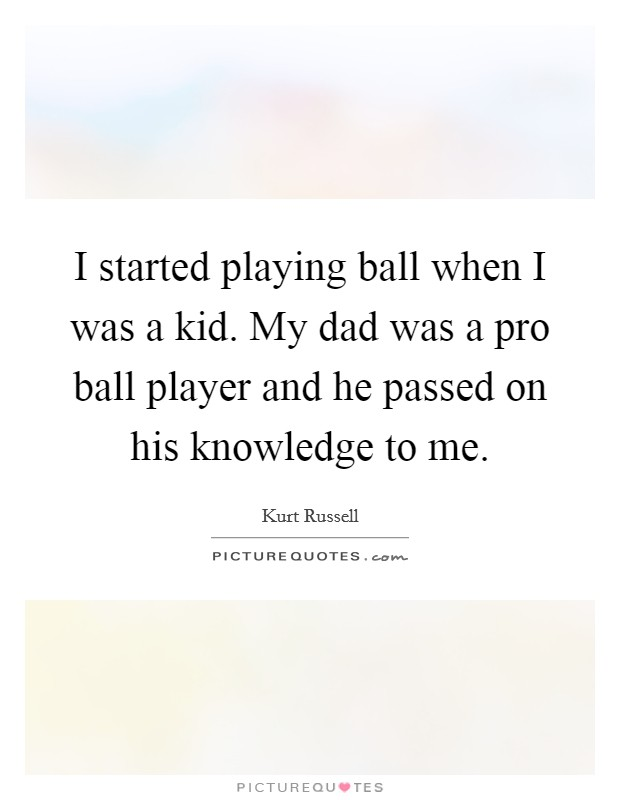 I started playing ball when I was a kid. My dad was a pro ball player and he passed on his knowledge to me Picture Quote #1