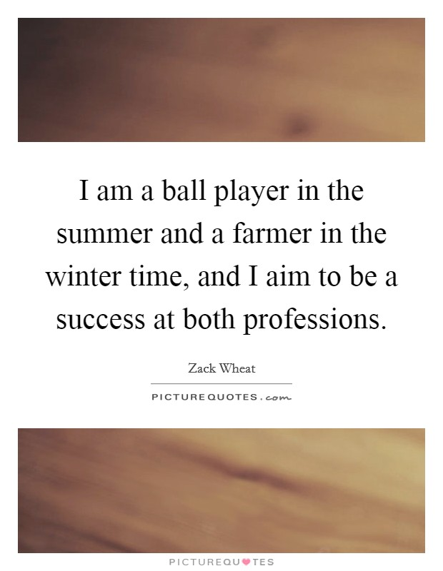 I am a ball player in the summer and a farmer in the winter time, and I aim to be a success at both professions. Picture Quote #1