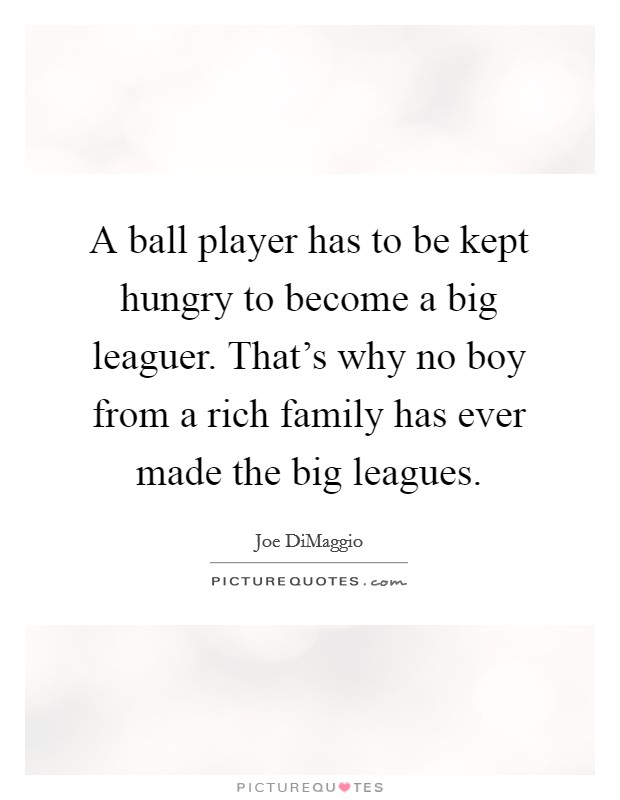 A ball player has to be kept hungry to become a big leaguer. That's why no boy from a rich family has ever made the big leagues Picture Quote #1