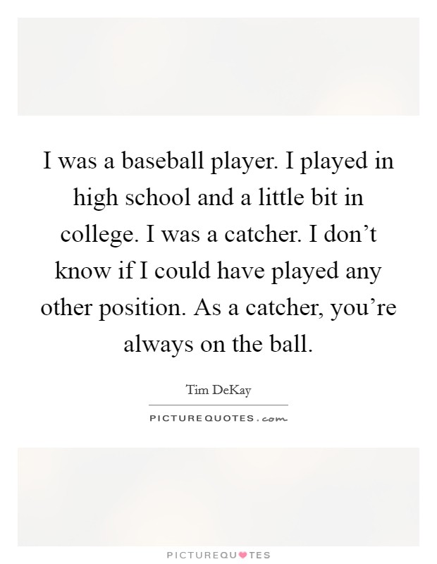 I was a baseball player. I played in high school and a little bit in college. I was a catcher. I don't know if I could have played any other position. As a catcher, you're always on the ball Picture Quote #1