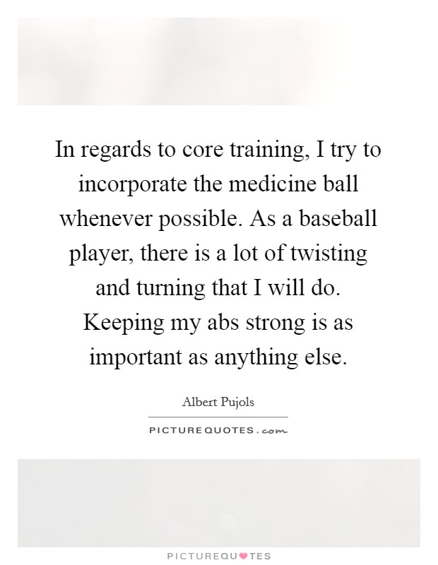 In regards to core training, I try to incorporate the medicine ball whenever possible. As a baseball player, there is a lot of twisting and turning that I will do. Keeping my abs strong is as important as anything else Picture Quote #1