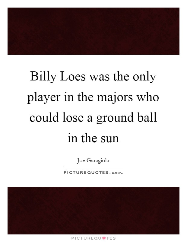 Billy Loes was the only player in the majors who could lose a ground ball in the sun Picture Quote #1