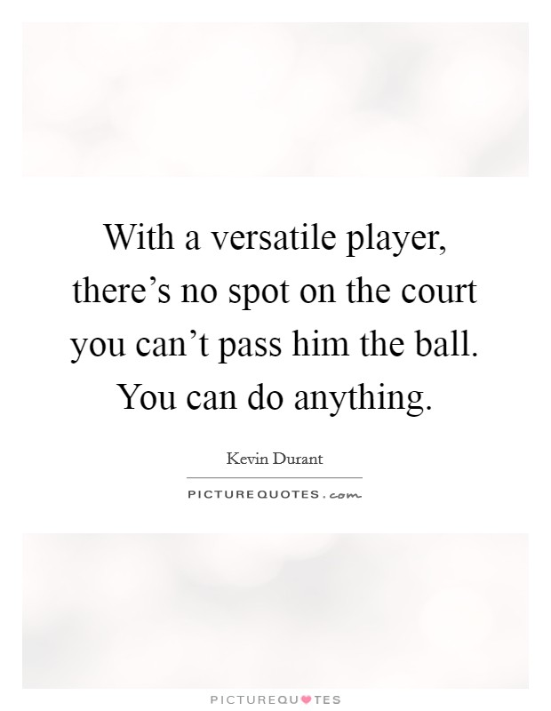 With a versatile player, there's no spot on the court you can't pass him the ball. You can do anything Picture Quote #1