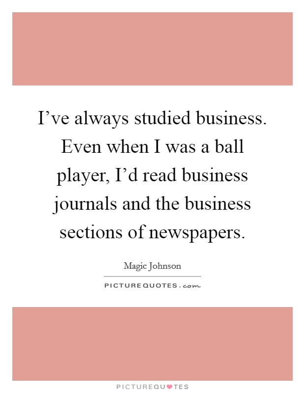 I've always studied business. Even when I was a ball player, I'd read business journals and the business sections of newspapers Picture Quote #1