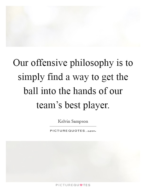 Our offensive philosophy is to simply find a way to get the ball into the hands of our team's best player Picture Quote #1