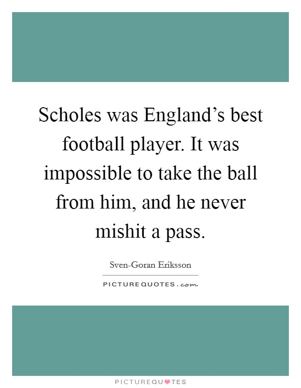 Scholes was England's best football player. It was impossible to take the ball from him, and he never mishit a pass Picture Quote #1