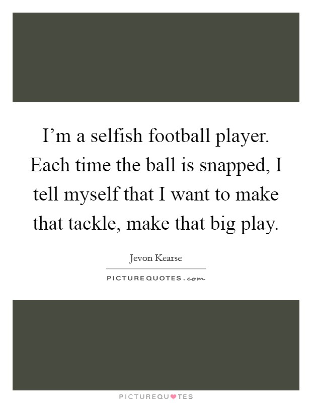 I'm a selfish football player. Each time the ball is snapped, I tell myself that I want to make that tackle, make that big play Picture Quote #1