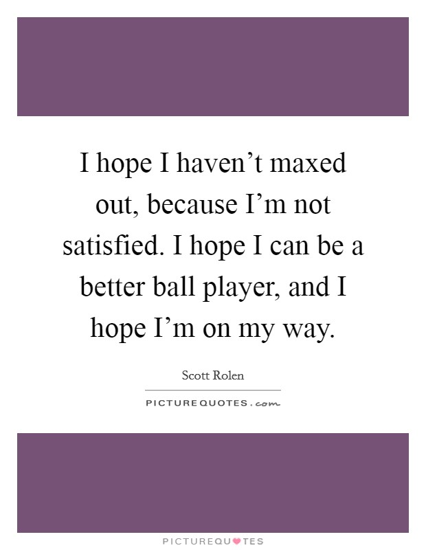 I hope I haven't maxed out, because I'm not satisfied. I hope I can be a better ball player, and I hope I'm on my way Picture Quote #1