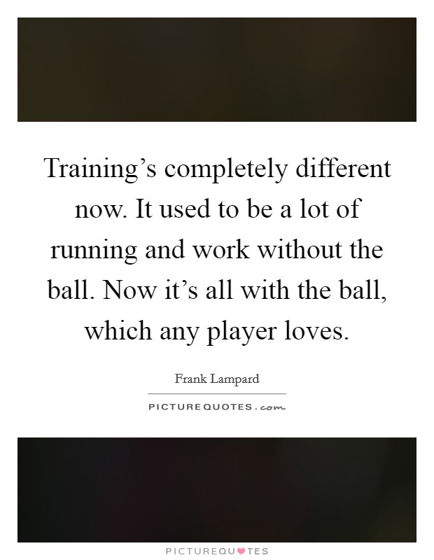 Training's completely different now. It used to be a lot of running and work without the ball. Now it's all with the ball, which any player loves Picture Quote #1