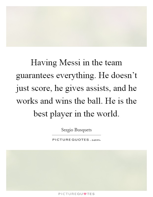 Having Messi in the team guarantees everything. He doesn't just score, he gives assists, and he works and wins the ball. He is the best player in the world Picture Quote #1