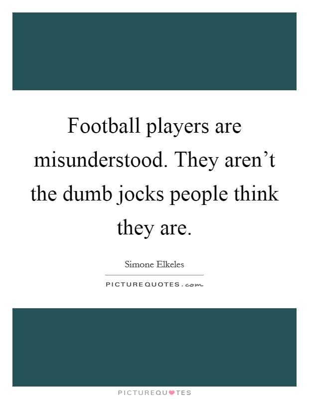 Football players are misunderstood. They aren't the dumb jocks people think they are Picture Quote #1