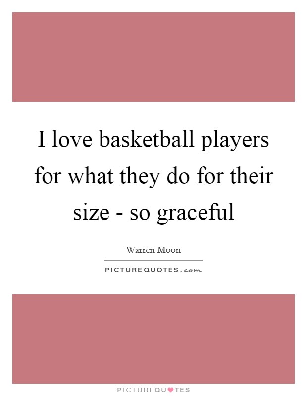 I love basketball players for what they do for their size - so graceful Picture Quote #1
