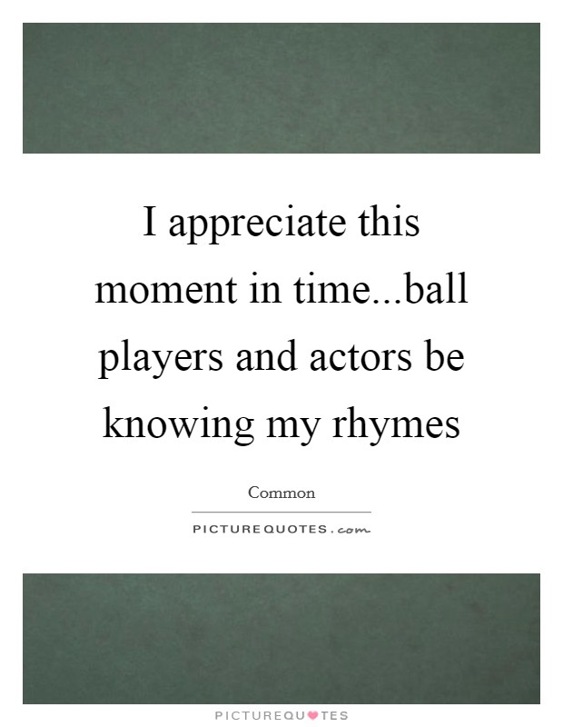 I appreciate this moment in time...ball players and actors be knowing my rhymes Picture Quote #1