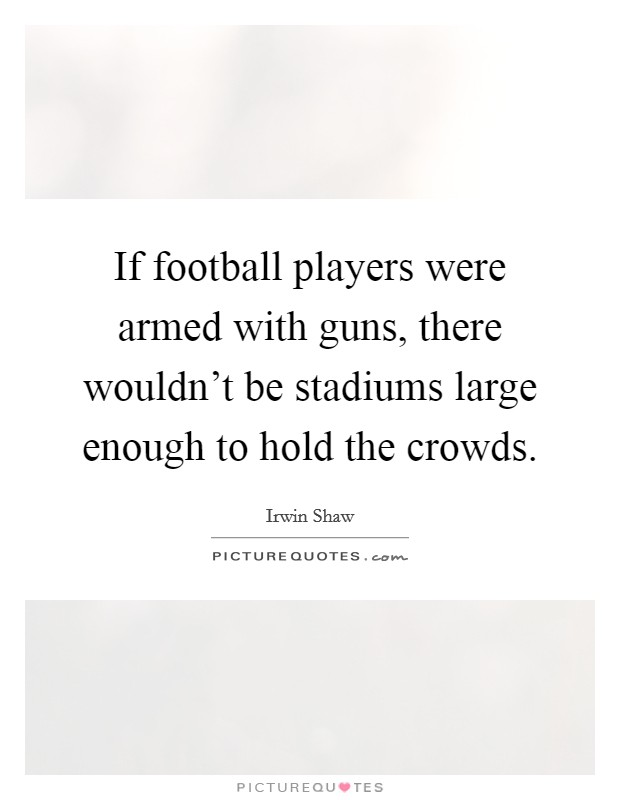 If football players were armed with guns, there wouldn't be stadiums large enough to hold the crowds Picture Quote #1