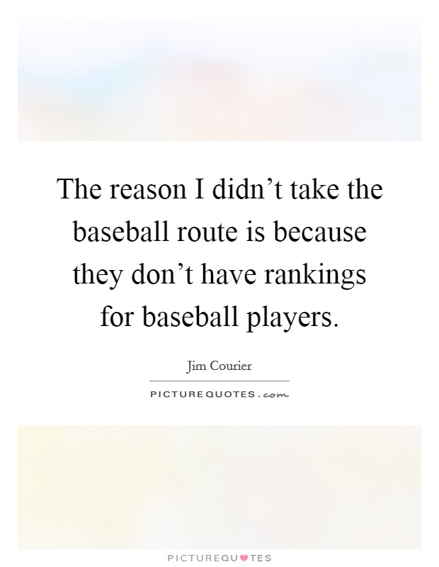 The reason I didn't take the baseball route is because they don't have rankings for baseball players Picture Quote #1