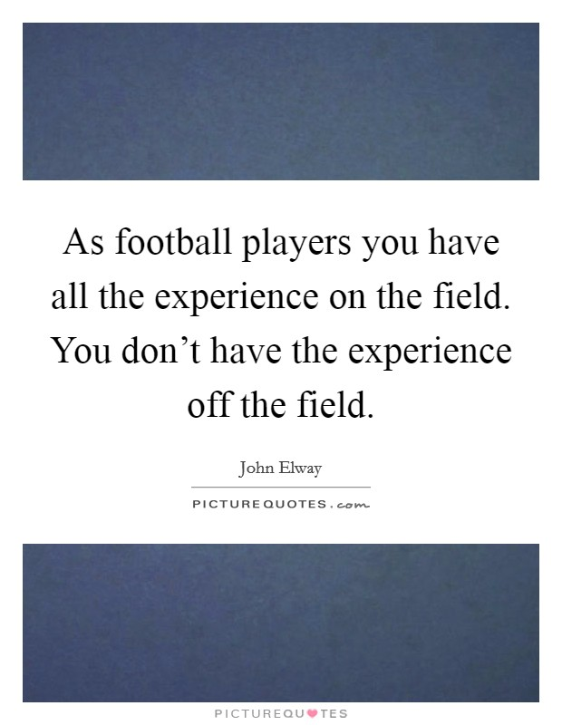 As football players you have all the experience on the field. You don't have the experience off the field Picture Quote #1