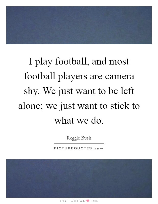 I play football, and most football players are camera shy. We just want to be left alone; we just want to stick to what we do Picture Quote #1