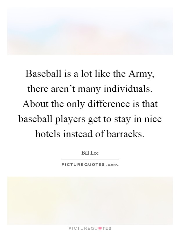 Baseball is a lot like the Army, there aren't many individuals. About the only difference is that baseball players get to stay in nice hotels instead of barracks Picture Quote #1
